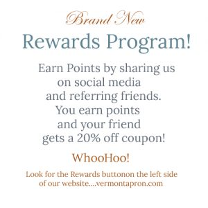 The Vermont Apron Company has a Rewards program to earn points for coupons.